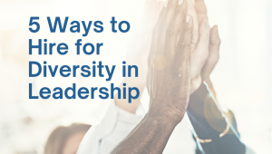 5 Ways to Hire for Diversity in Leadership